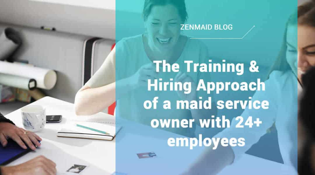 The Training & Hiring Approach of a maid service owner with 24+ employees