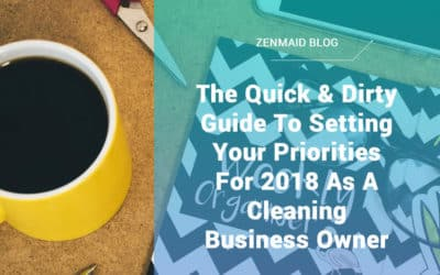 The Quick & Dirty Guide To Setting Your Priorities For 2018 As A Cleaning Business Owner